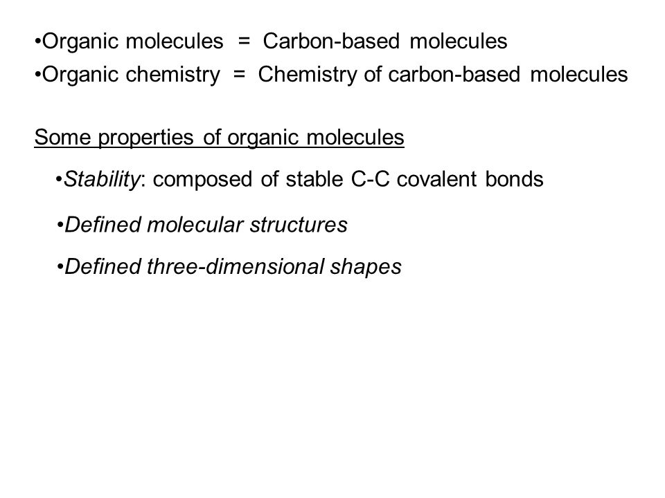 Organic molecules = Carbon-based molecules Organic chemistry = Chemistry of carbon-based molecules Some properties of organic molecules Stability: composed of stable C-C covalent bonds Defined molecular structures Defined three-dimensional shapes