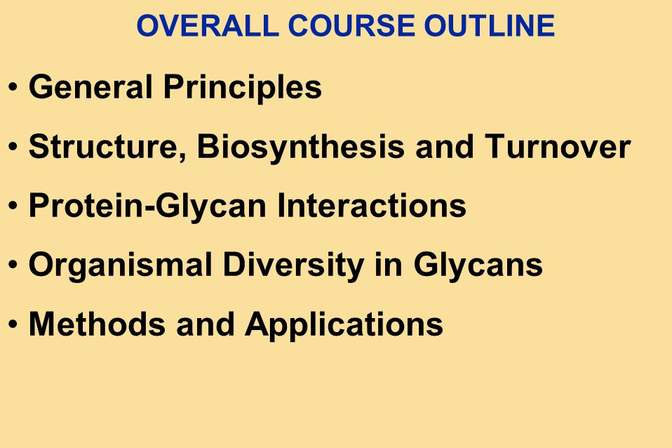 OVERALL COURSE OUTLINE General Principles Structure, Biosynthesis and Turnover Protein-Glycan Interactions Organismal Diversity in Glycans Methods and Applications