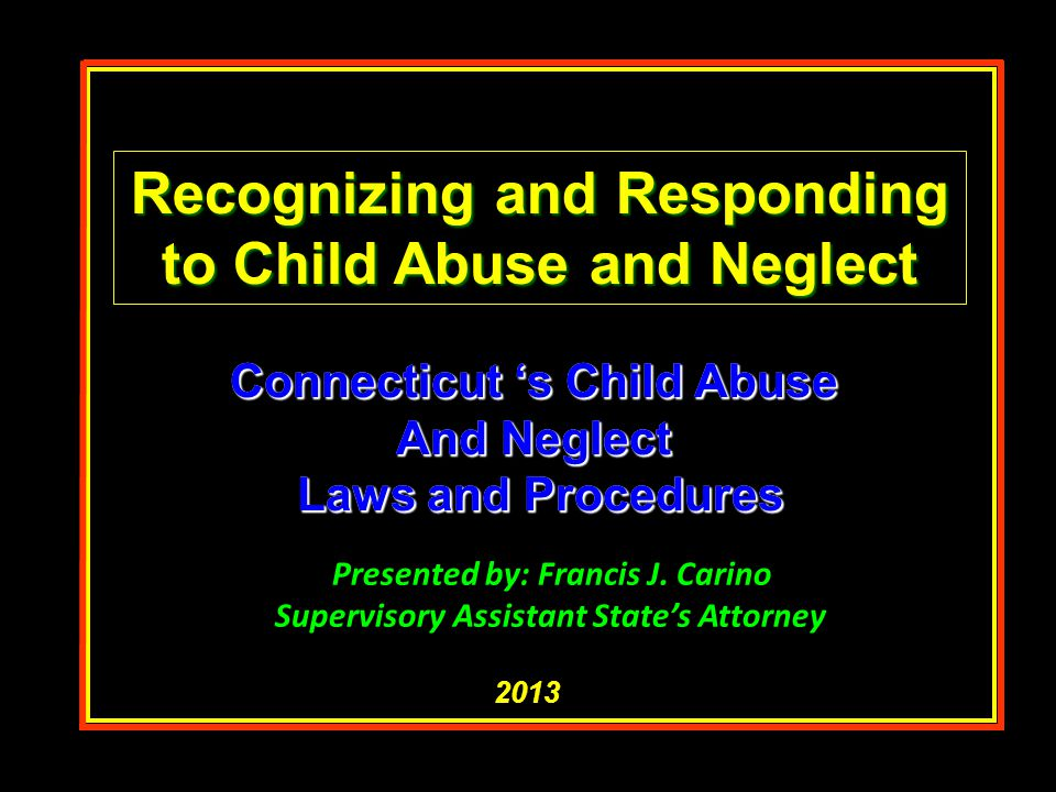 Connecticut 's Child Abuse And Neglect Laws and Procedures Laws and Procedures Connecticut 's Child Abuse And Neglect Laws and Procedures Laws and Pro