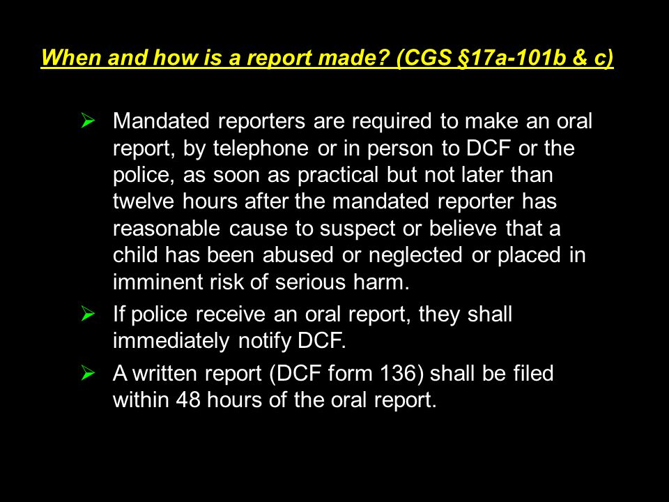 When and how is a report made? (CGS §17a-101b & c)  Mandated reporters are required to make an oral report, by telephone or in person to DCF or the p