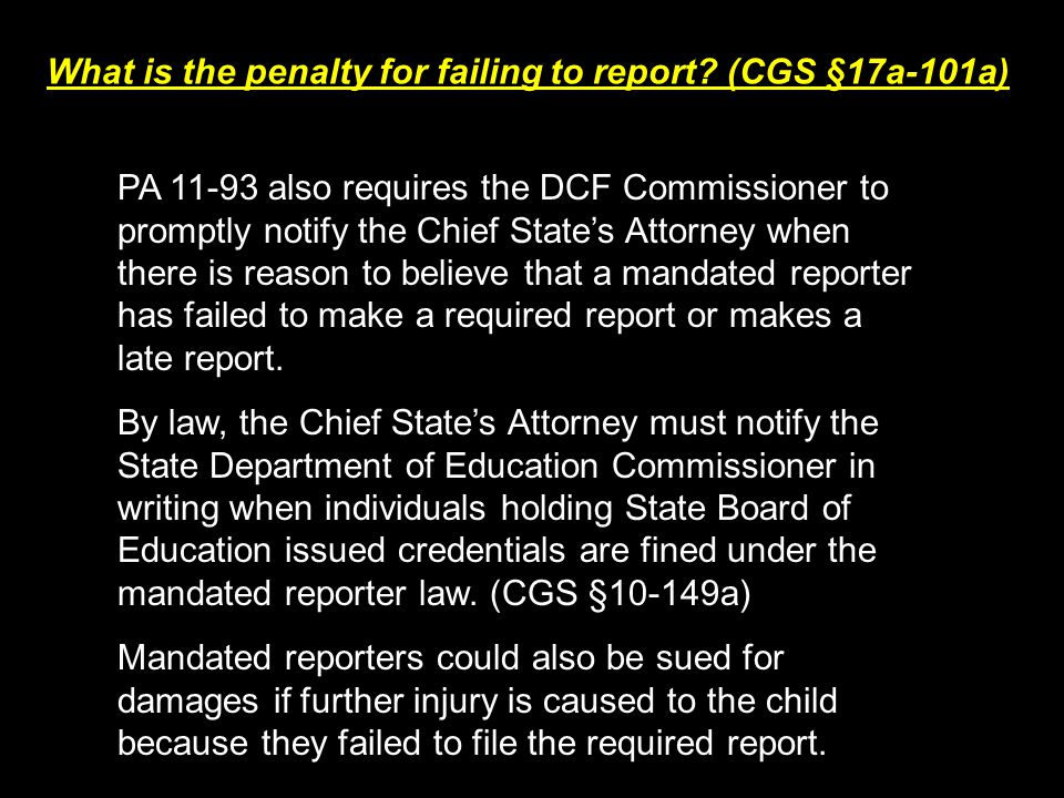 What is the penalty for failing to report? (CGS §17a-101a) PA 11-93 also requires the DCF Commissioner to promptly notify the Chief State's Attorney w
