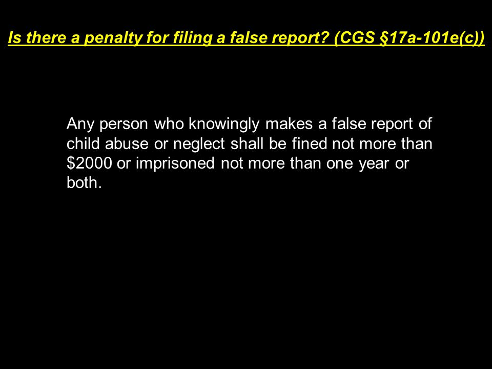 Is there a penalty for filing a false report? (CGS §17a-101e(c)) Any person who knowingly makes a false report of child abuse or neglect shall be fine