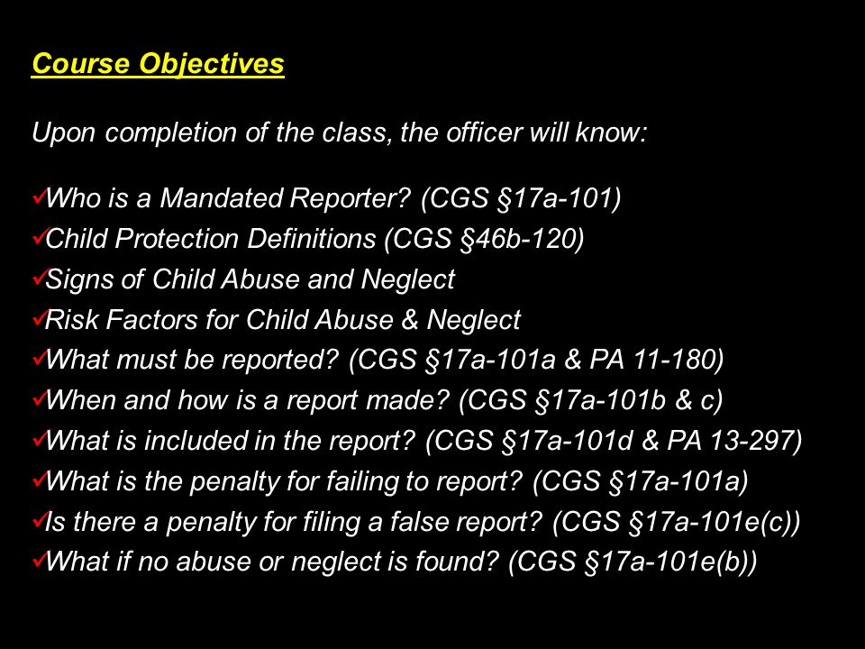 Course Objectives Upon completion of the class, the officer will know: Who is a Mandated Reporter? (CGS §17a-101) Who is a Mandated Reporter? (CGS §17