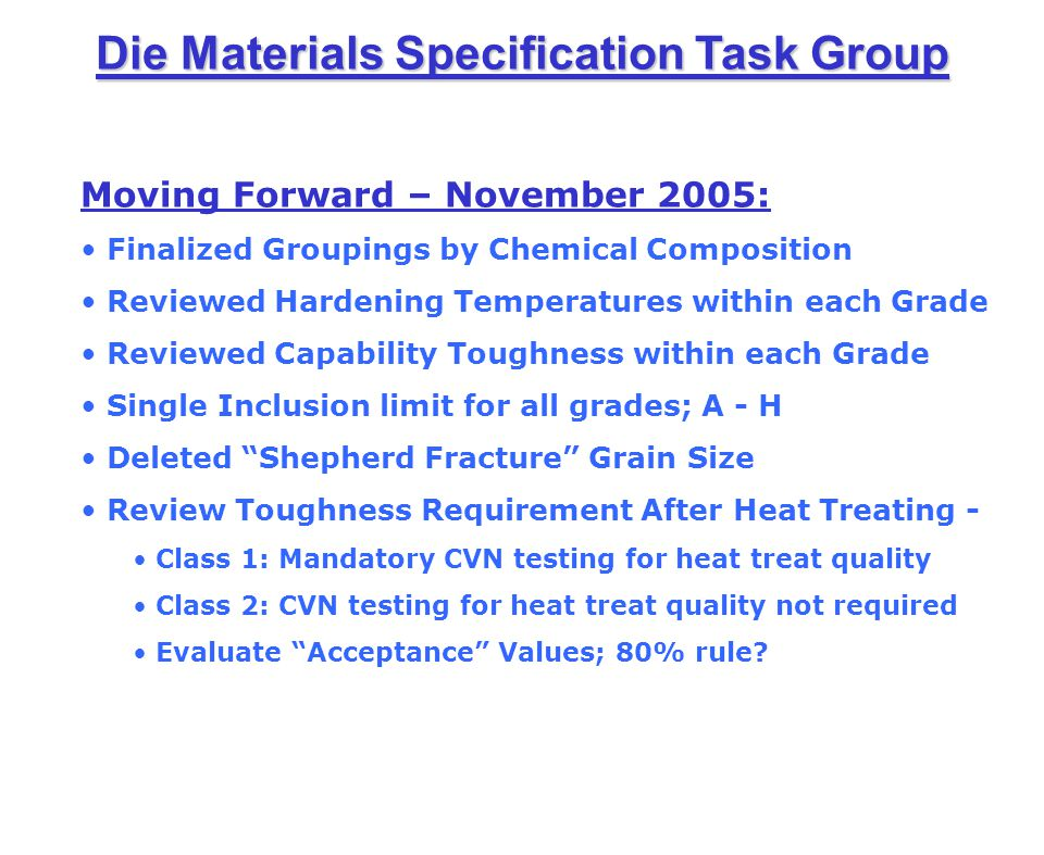 Die Materials Specification Task Group Lo Cr, Hi Mo Carpenter Pyrotough 78 0.401.450.005 max1.004.452.100.80 Moving Forward – November 2005: Finalized Groupings by Chemical Composition Reviewed Hardening Temperatures within each Grade Reviewed Capability Toughness within each Grade Single Inclusion limit for all grades; A - H Deleted Shepherd Fracture Grain Size Review Toughness Requirement After Heat Treating - Class 1: Mandatory CVN testing for heat treat quality Class 2: CVN testing for heat treat quality not required Evaluate Acceptance Values; 80% rule