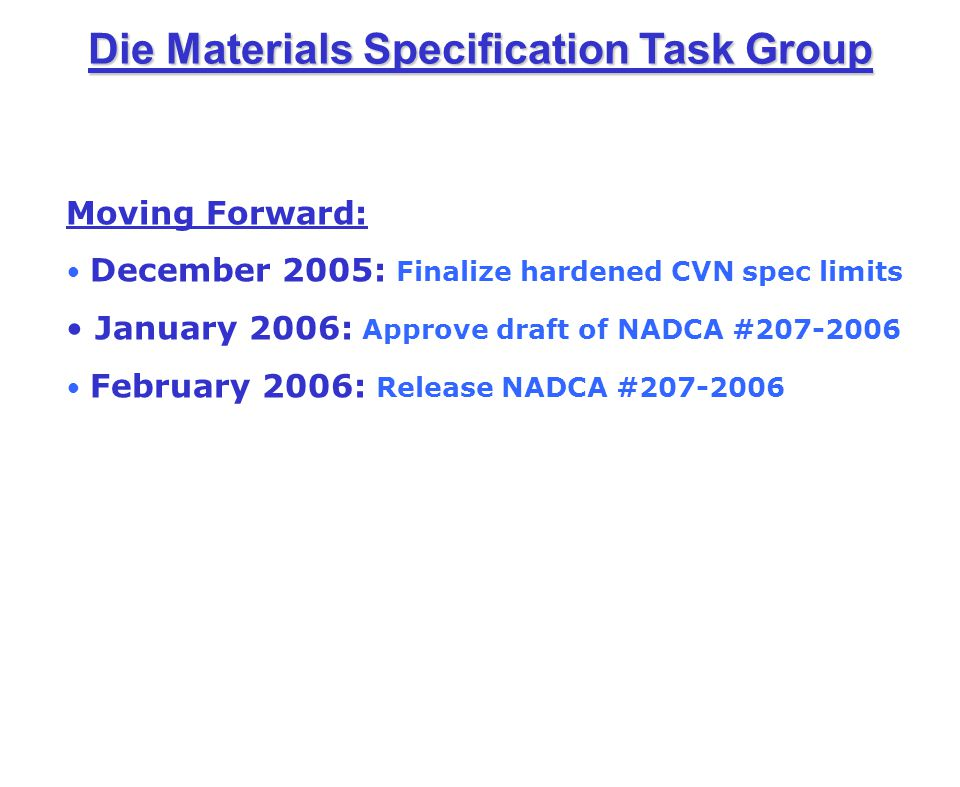 Die Materials Specification Task Group Lo Cr, Hi Mo Carpenter Pyrotough 780.401.450.005 max1.004.452.100.80 Moving Forward: December 2005: Finalize hardened CVN spec limits January 2006: Approve draft of NADCA #207-2006 February 2006: Release NADCA #207-2006
