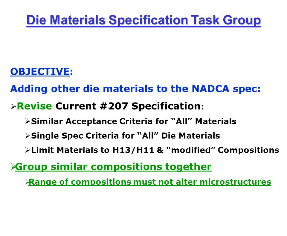 OBJECTIVE: Adding other die materials to the NADCA spec:  Revise Current #207 Specification :  Similar Acceptance Criteria for All Materials  Single Spec Criteria for All Die Materials  Limit Materials to H13/H11 & modified Compositions  Group similar compositions together  Range of compositions must not alter microstructures Die Materials Specification Task Group