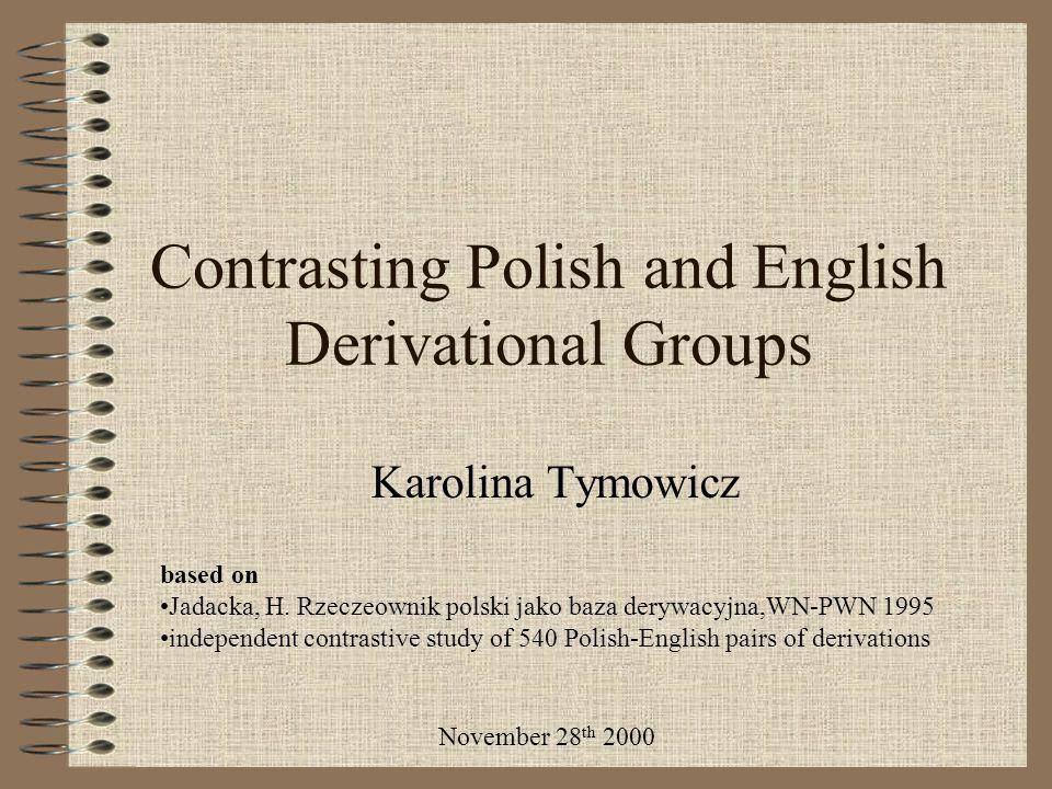 Contrasting Polish and English Derivational Groups Karolina Tymowicz based on Jadacka, H. Rzeczeownik polski jako baza derywacyjna,WN-PWN 1995 indepen