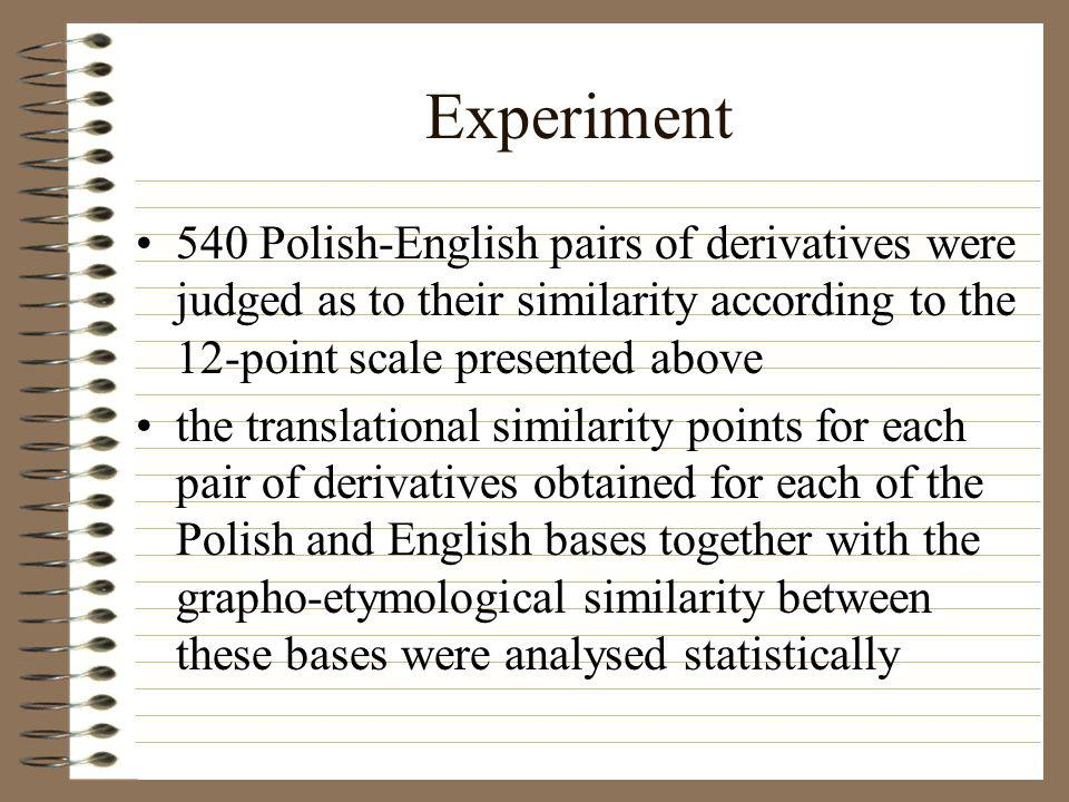 Experiment 540 Polish-English pairs of derivatives were judged as to their similarity according to the 12-point scale presented above the translational similarity points for each pair of derivatives obtained for each of the Polish and English bases together with the grapho-etymological similarity between these bases were analysed statistically