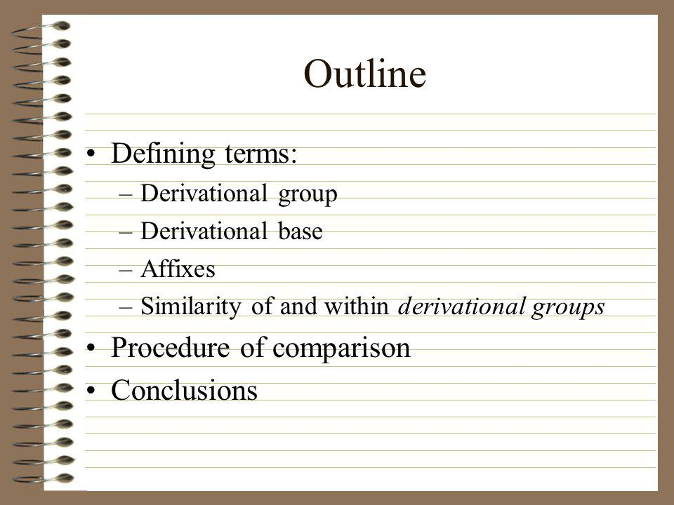 Outline Defining terms: –Derivational group –Derivational base –Affixes –Similarity of and within derivational groups Procedure of comparison Conclusi