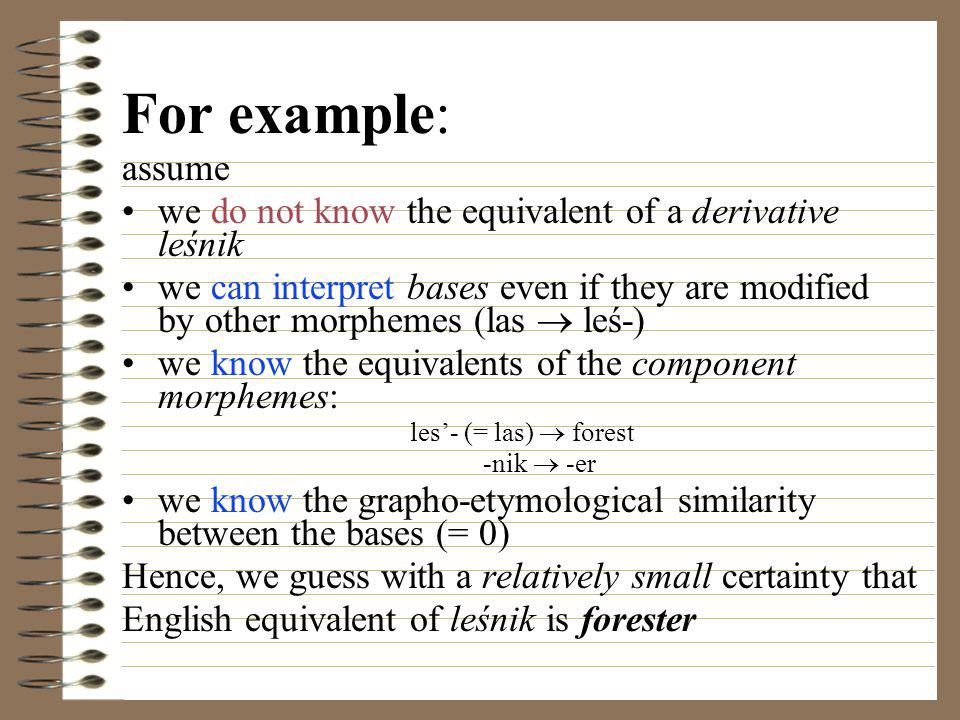 For example: assume we do not know the equivalent of a derivative leśnik we can interpret bases even if they are modified by other morphemes (las  leś-) we know the equivalents of the component morphemes: les'- (= las)  forest -nik  -er we know the grapho-etymological similarity between the bases (= 0) Hence, we guess with a relatively small certainty that English equivalent of leśnik is forester