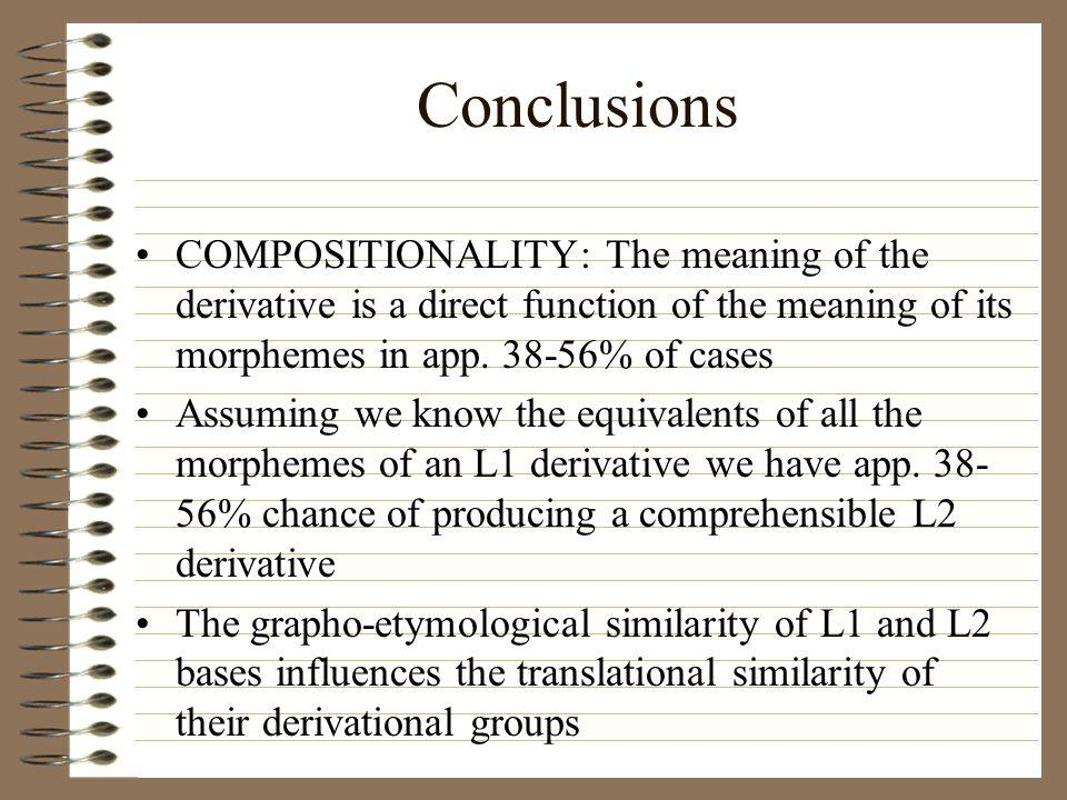 Conclusions COMPOSITIONALITY: The meaning of the derivative is a direct function of the meaning of its morphemes in app. 38-56% of cases Assuming we k
