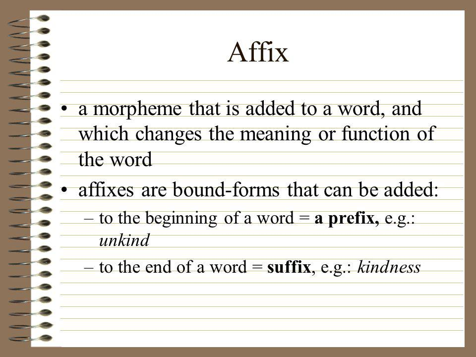 Affix a morpheme that is added to a word, and which changes the meaning or function of the word affixes are bound-forms that can be added: –to the beginning of a word = a prefix, e.g.: unkind –to the end of a word = suffix, e.g.: kindness
