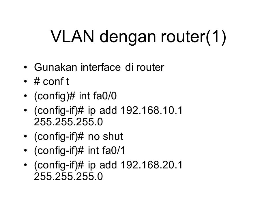 VLAN dengan router(1) Gunakan interface di router # conf t (config)# int fa0/0 (config-if)# ip add 192.168.10.1 255.255.255.0 (config-if)# no shut (config-if)# int fa0/1 (config-if)# ip add 192.168.20.1 255.255.255.0