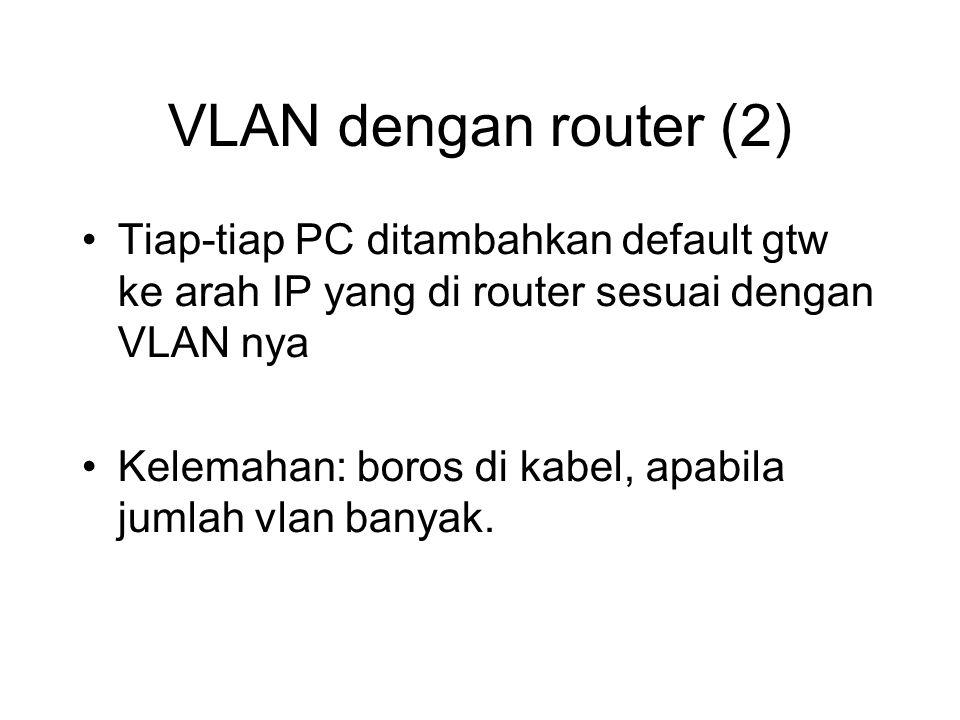 VLAN dengan router (2) Tiap-tiap PC ditambahkan default gtw ke arah IP yang di router sesuai dengan VLAN nya Kelemahan: boros di kabel, apabila jumlah vlan banyak.