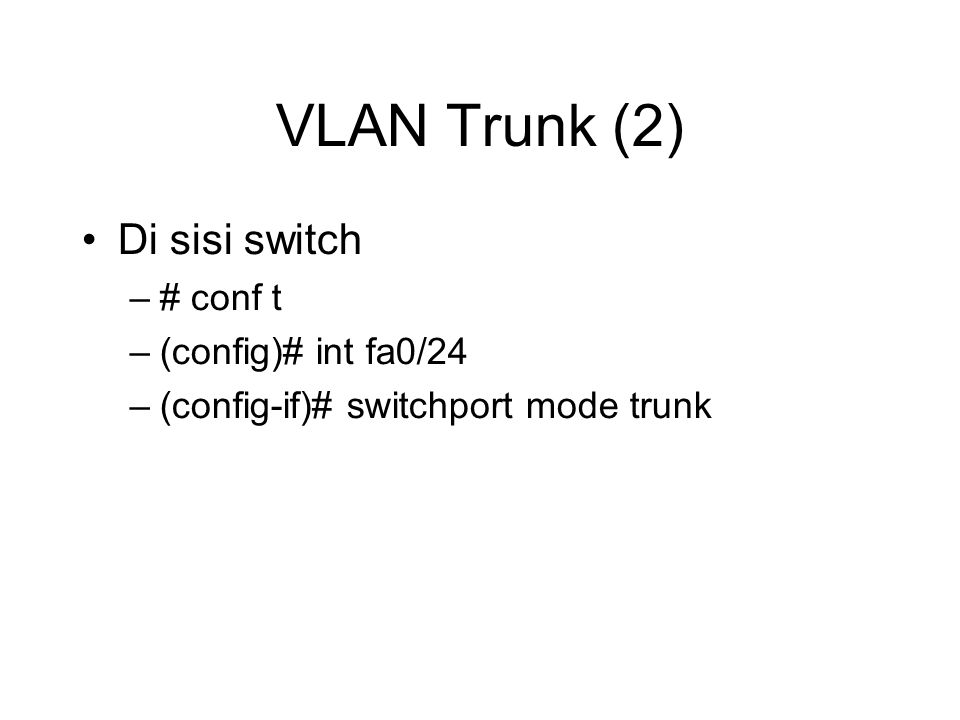 VLAN Trunk (2) Di sisi switch –# conf t –(config)# int fa0/24 –(config-if)# switchport mode trunk