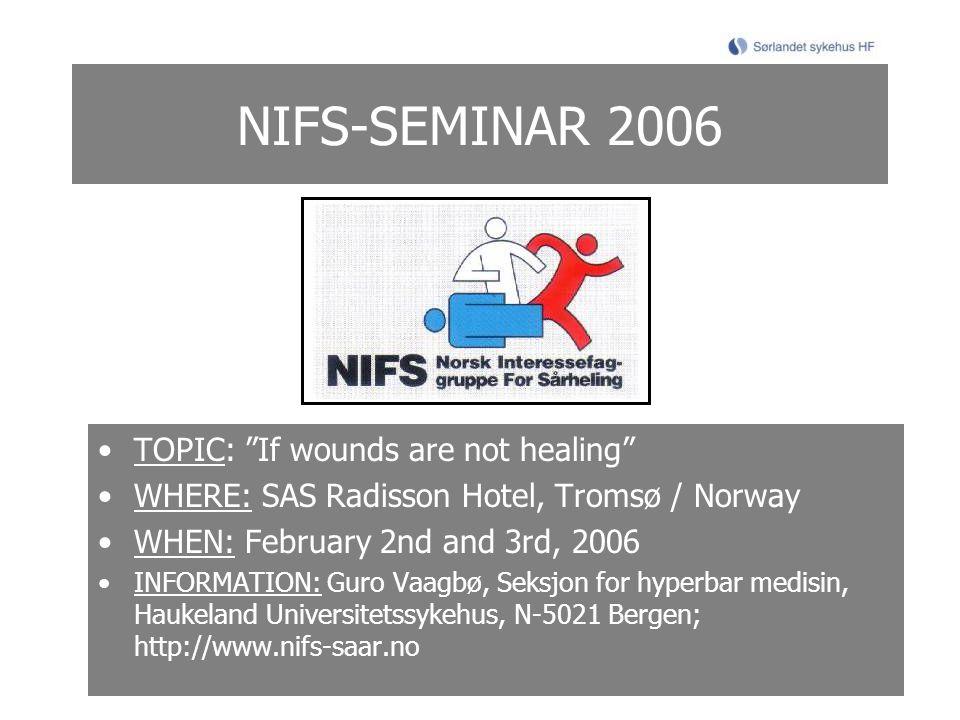 NIFS-SEMINAR 2006 TOPIC: If wounds are not healing WHERE: SAS Radisson Hotel, Tromsø / Norway WHEN: February 2nd and 3rd, 2006 INFORMATION: Guro Vaagbø, Seksjon for hyperbar medisin, Haukeland Universitetssykehus, N-5021 Bergen; http://www.nifs-saar.no