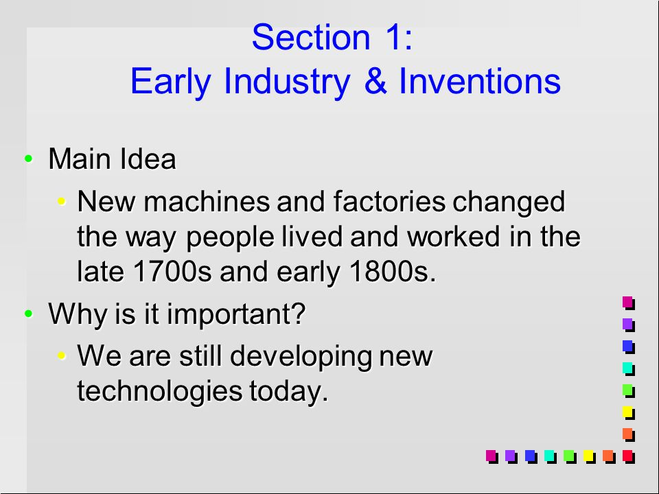 Section 1: Early Industry & Inventions Main IdeaMain Idea New machines and factories changed the way people lived and worked in the late 1700s and early 1800s.New machines and factories changed the way people lived and worked in the late 1700s and early 1800s.