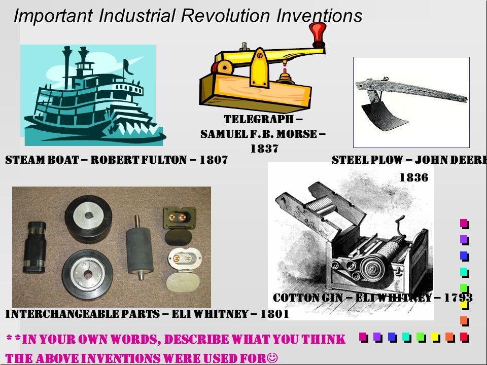 Important Industrial Revolution Inventions Cotton Gin – Eli Whitney – 1793 Interchangeable Parts – Eli Whitney – 1801 Steam Boat – Robert Fulton – 1807Steel Plow – John Deere 1836 Telegraph – Samuel F.B.