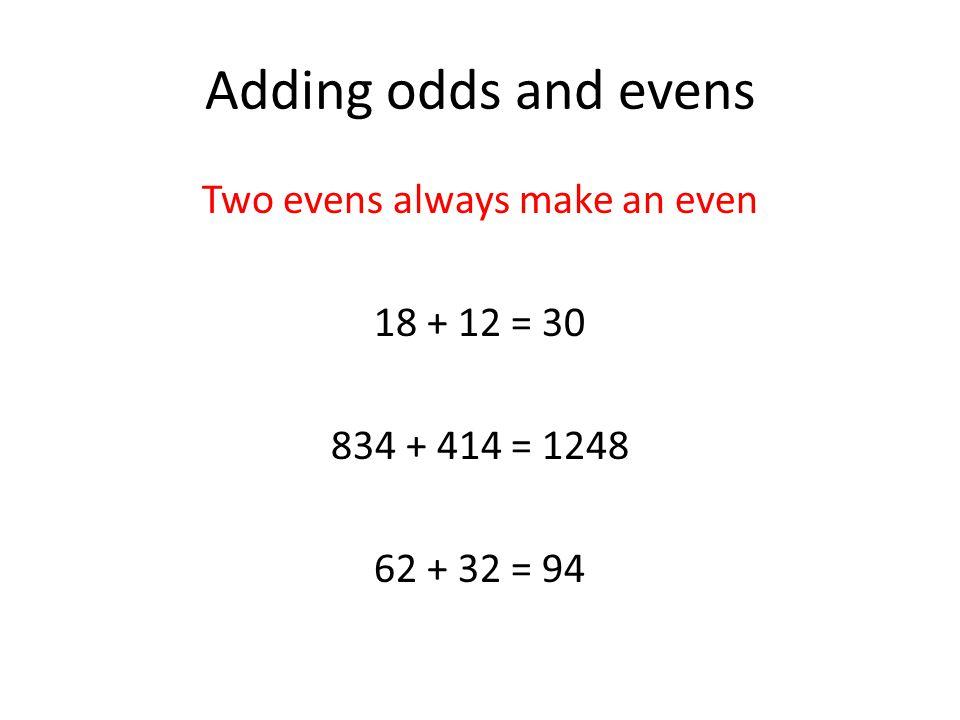 Adding odds and evens An even and an odd always make an odd 11 + 6 = 17 222 + 413 = 635 21 + 32 = 53