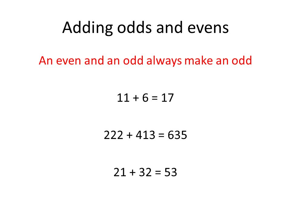 Subtracting odds and evens An even and an odd always make an odd 11 + 6 = 17 222 + 413 = 635 21 + 32 = 53