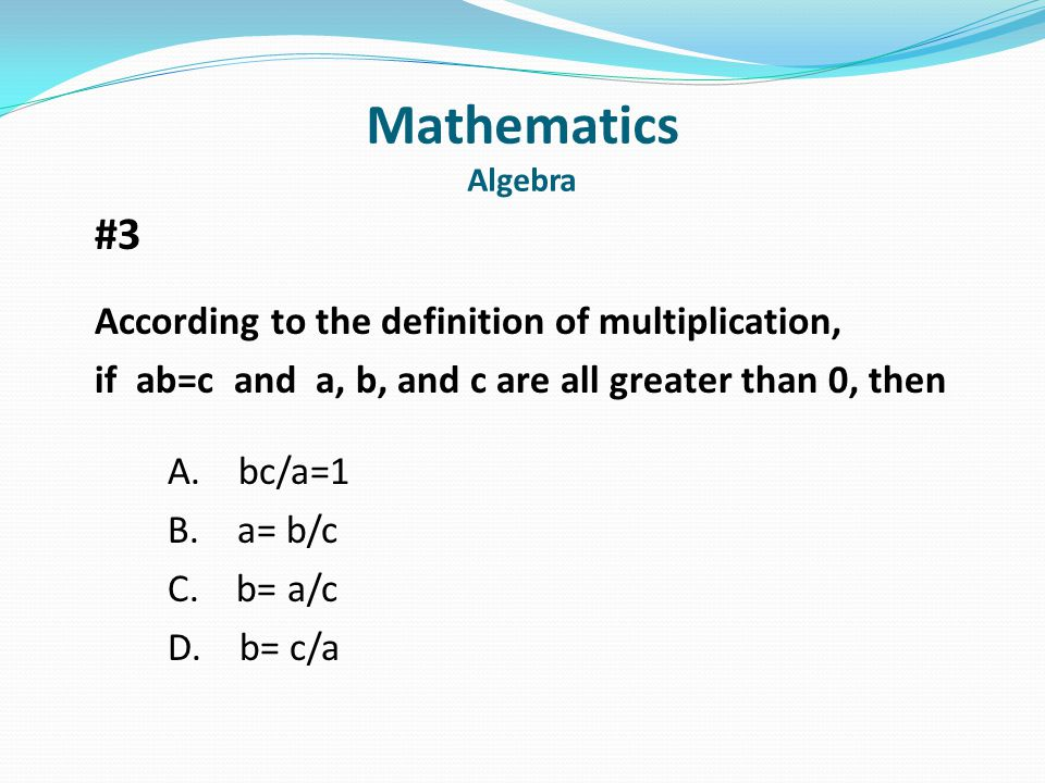 Mathematics Algebra #3 According to the definition of multiplication, if ab=c and a, b, and c are all greater than 0, then A.