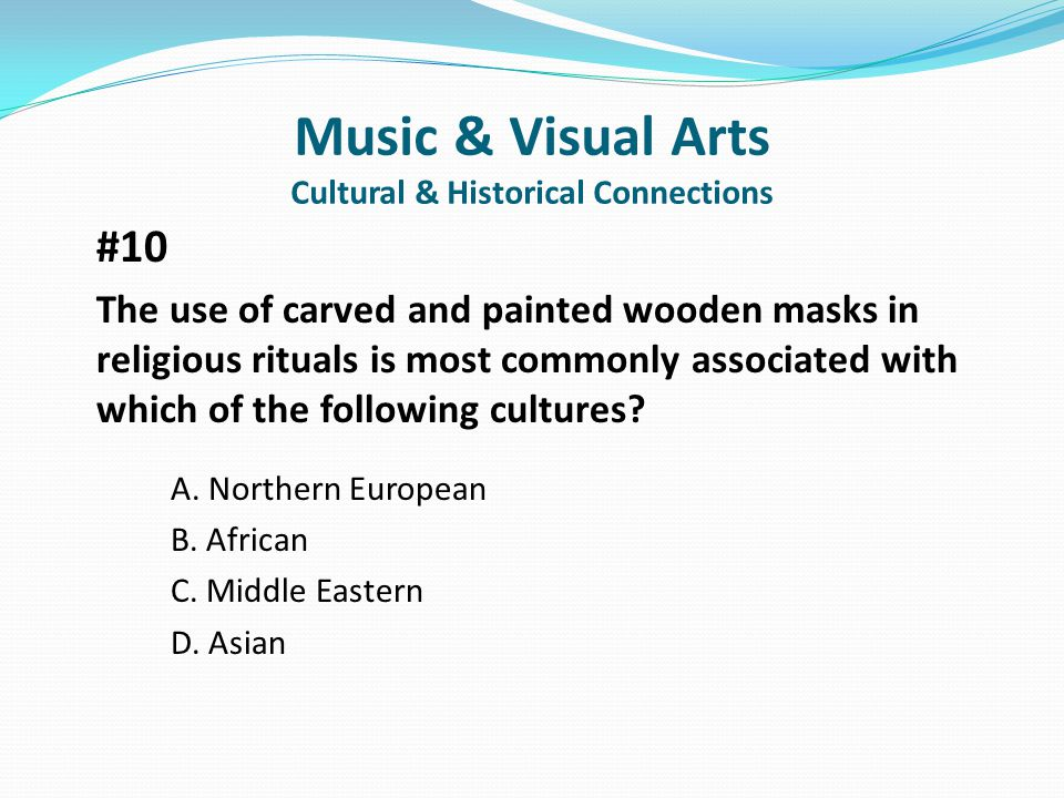 Music & Visual Arts Cultural & Historical Connections #10 The use of carved and painted wooden masks in religious rituals is most commonly associated with which of the following cultures.