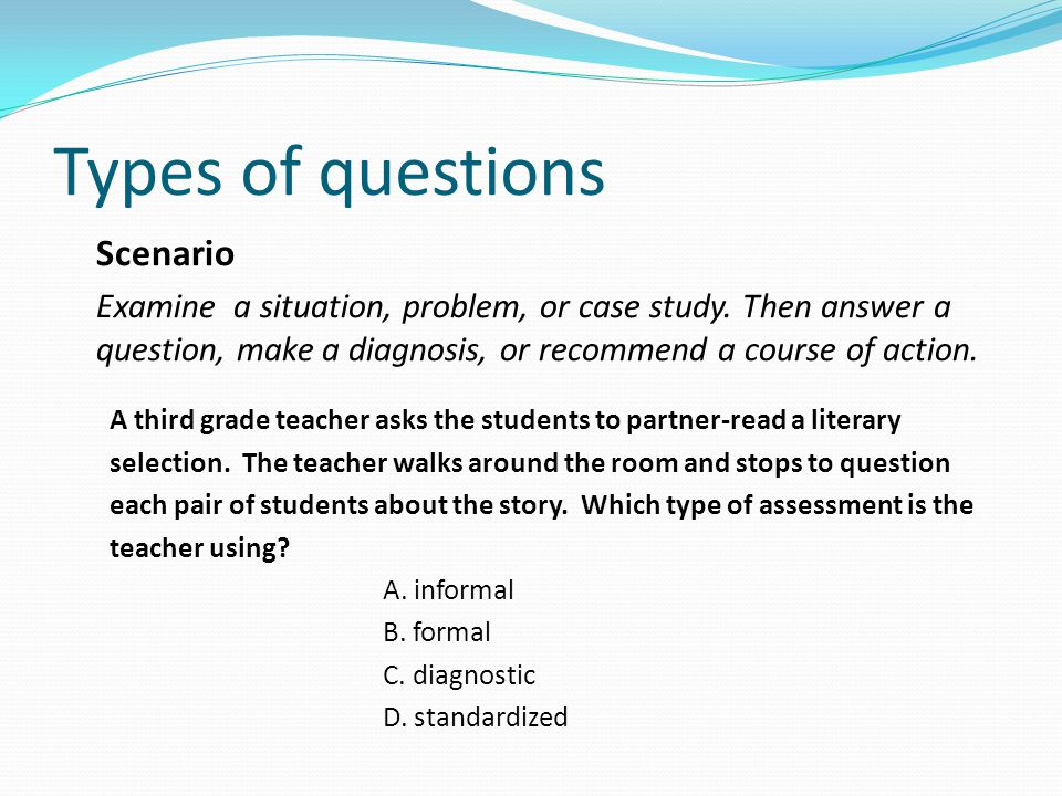 Types of questions Scenario Examine a situation, problem, or case study.