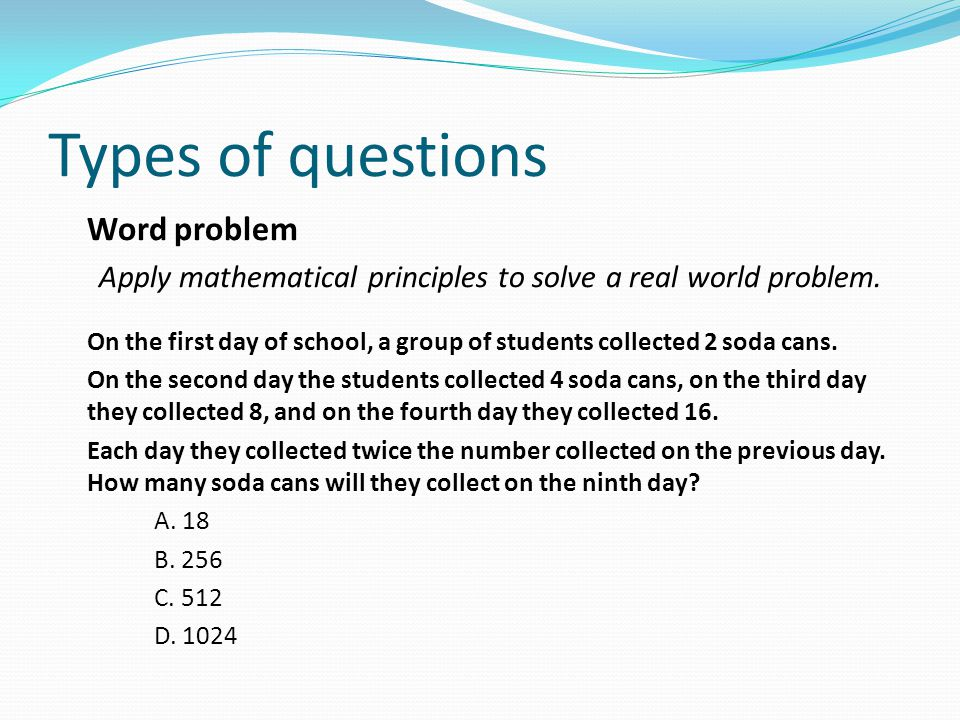 Types of questions Word problem Apply mathematical principles to solve a real world problem.