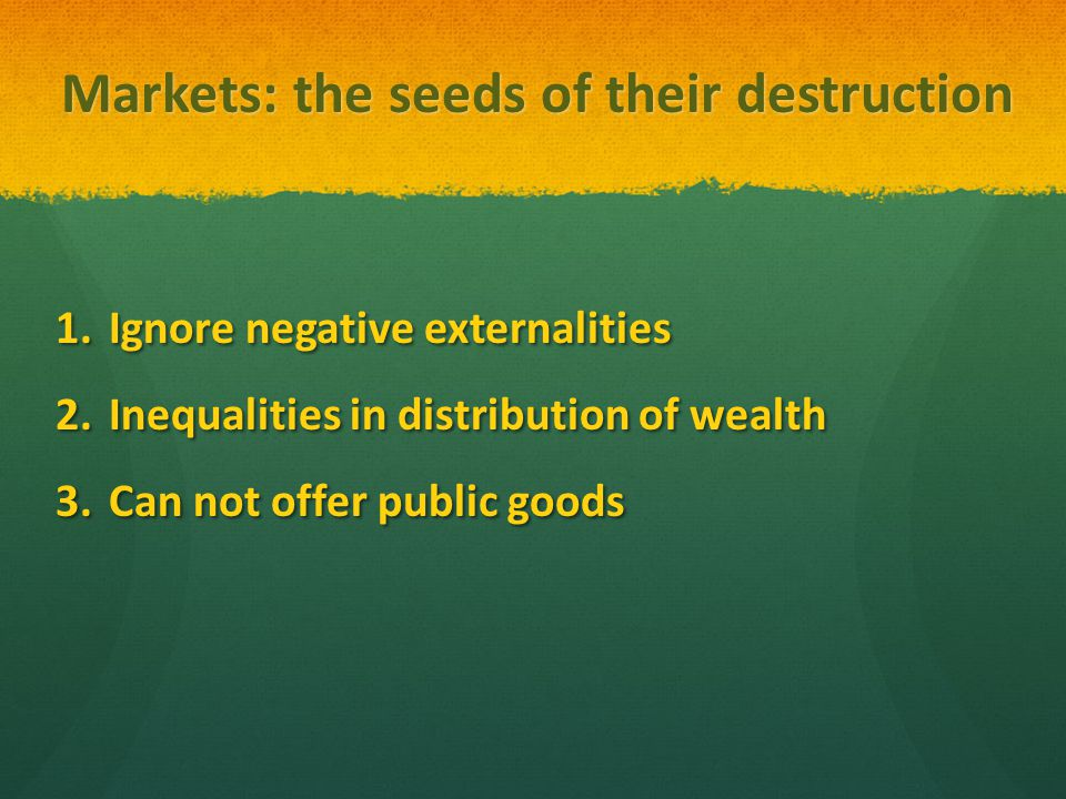 Markets: the seeds of their destruction 1.Ignore negative externalities 2.Inequalities in distribution of wealth 3.Can not offer public goods