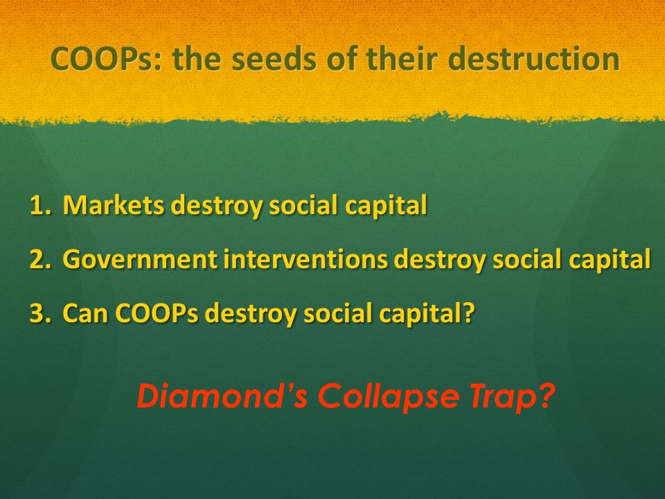 COOPs: the seeds of their destruction 1.Markets destroy social capital 2.Government interventions destroy social capital 3.Can COOPs destroy social capital.