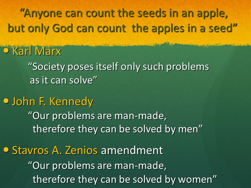Anyone can count the seeds in an apple, but only God can count the apples in a seed Anyone can count the seeds in an apple, but only God can count the apples in a seed Karl Marx Society poses itself only such problems as it can solve Karl Marx Society poses itself only such problems as it can solve John F.