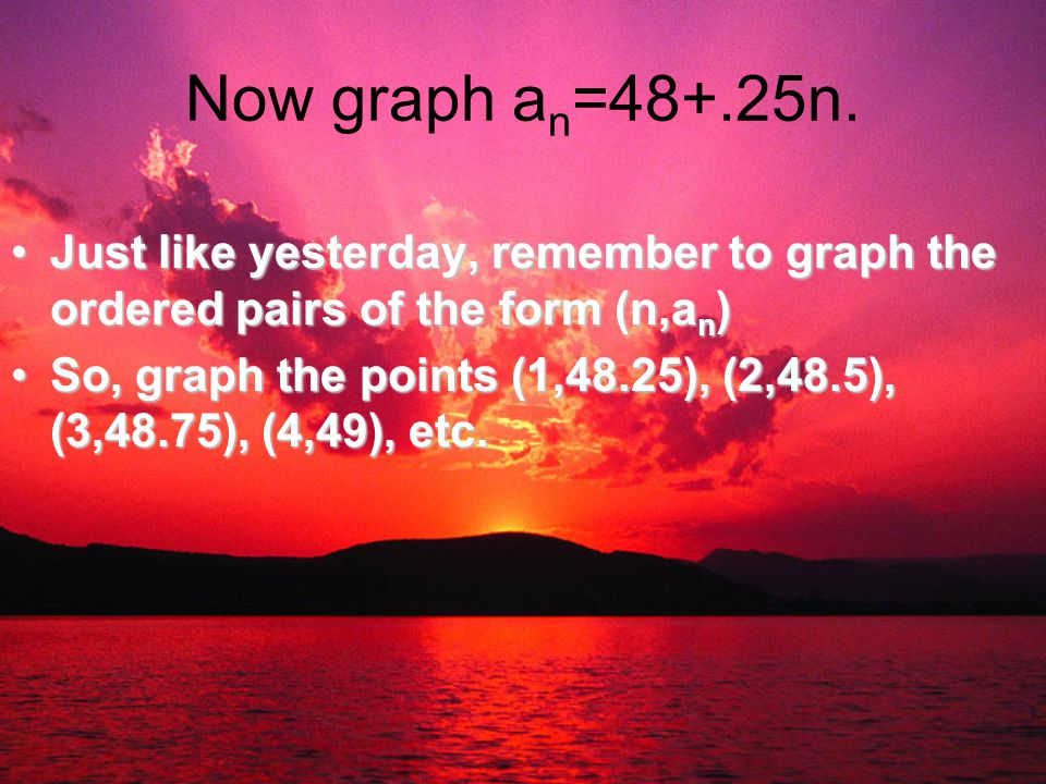 Now graph a n =48+.25n. Just like yesterday, remember to graph the ordered pairs of the form (n,a n )Just like yesterday, remember to graph the ordere