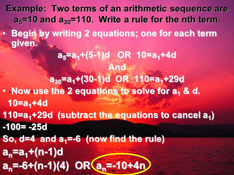 Example: Two terms of an arithmetic sequence are a 5 =10 and a 30 =110. Write a rule for the nth term. Begin by writing 2 equations; one for each term