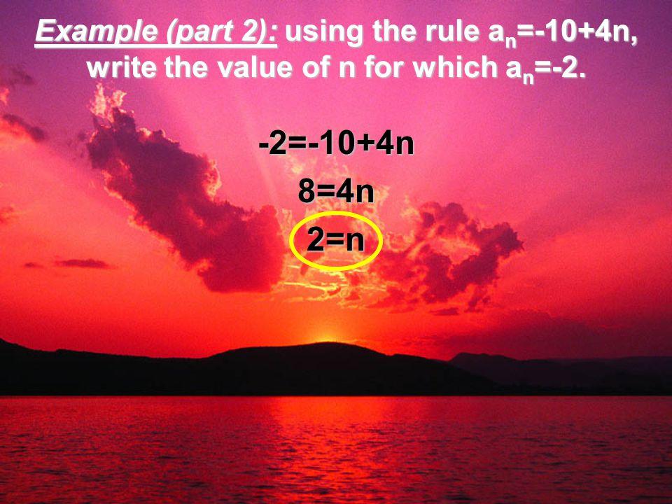 Example (part 2): using the rule a n =-10+4n, write the value of n for which a n =-2. -2=-10+4n8=4n2=n