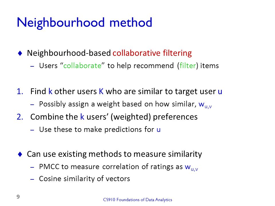 Neighbourhood example (unweighted)  3 users like the same set of movies as Joe (exact match) – All three like Saving Private Ryan , so this is top recommendation CS910 Foundations of Data Analytics 10