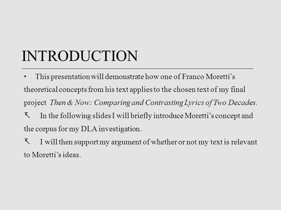 INTRODUCTION ____________________________________________________________________________________________________________________________________  This presentation will demonstrate how one of Franco Moretti's theoretical concepts from his text applies to the chosen text of my final project Then & Now: Comparing and Contrasting Lyrics of Two Decades.