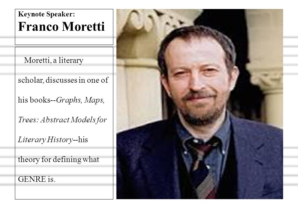 Keynote Speaker: Franco Moretti Moretti, a literary scholar, discusses in one of his books--Graphs, Maps, Trees: Abstract Models for Literary History-