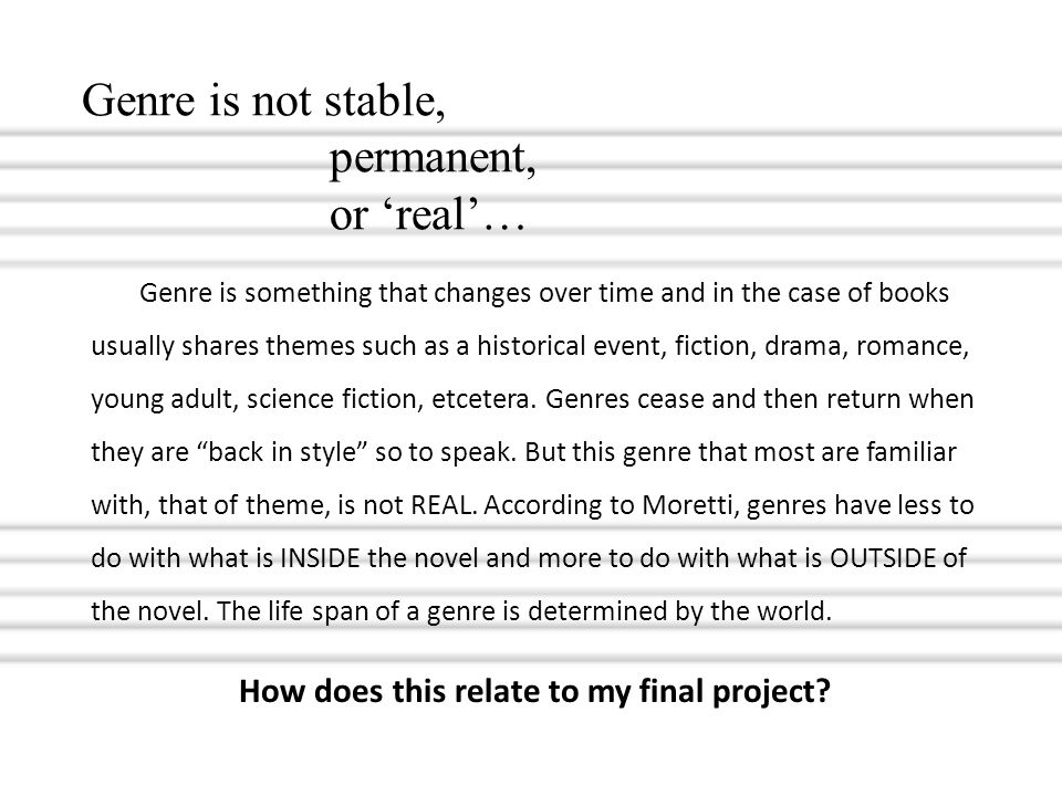 Genre is not stable, permanent, or 'real'… Genre is something that changes over time and in the case of books usually shares themes such as a historic