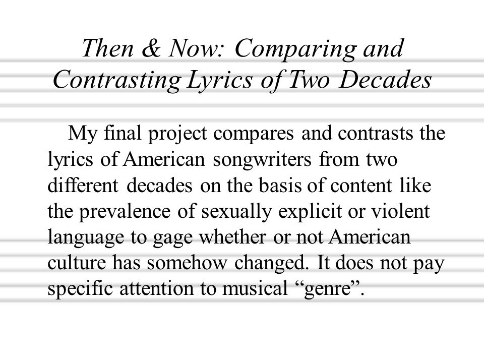 Then & Now: Comparing and Contrasting Lyrics of Two Decades My final project compares and contrasts the lyrics of American songwriters from two different decades on the basis of content like the prevalence of sexually explicit or violent language to gage whether or not American culture has somehow changed.