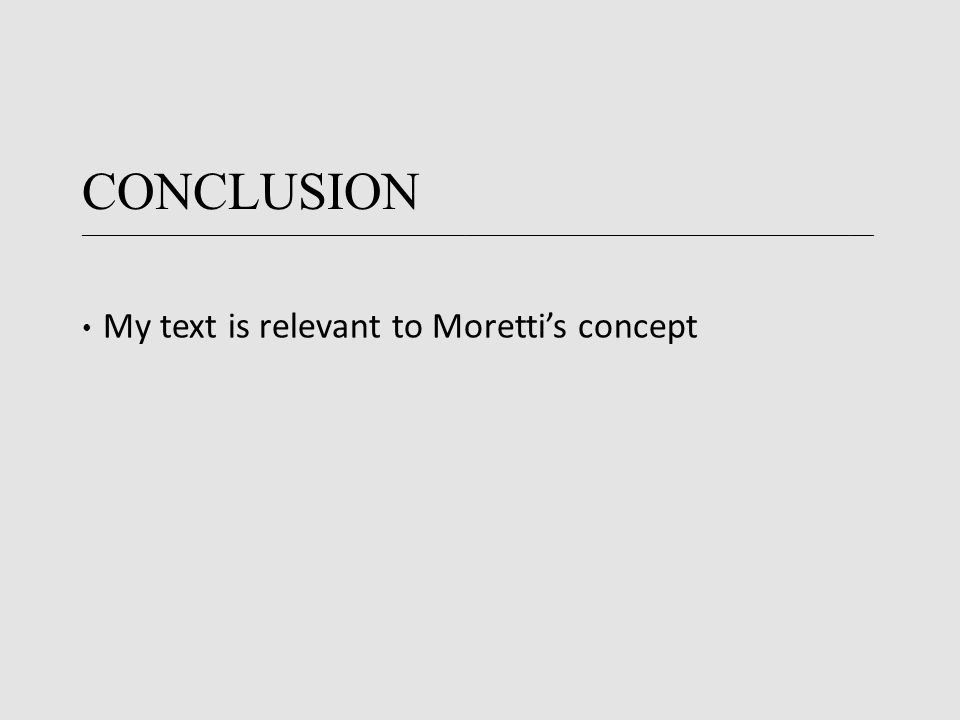 CONCLUSION ____________________________________________________________________________________________________________________________________ My text is relevant to Moretti's concept