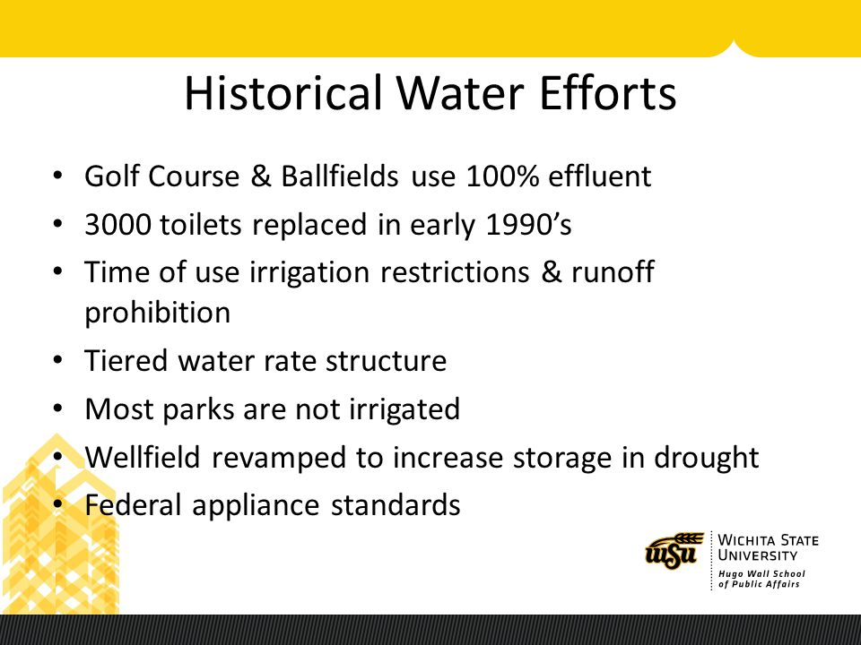 Historical Water Efforts Golf Course & Ballfields use 100% effluent 3000 toilets replaced in early 1990's Time of use irrigation restrictions & runoff prohibition Tiered water rate structure Most parks are not irrigated Wellfield revamped to increase storage in drought Federal appliance standards