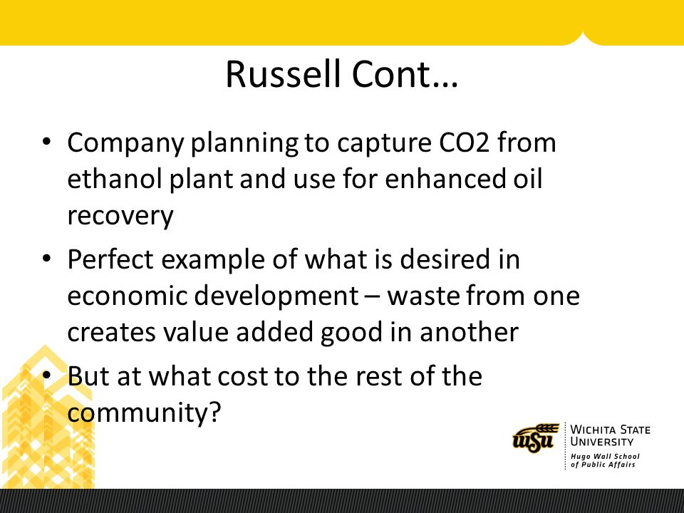 Russell Cont… Company planning to capture CO2 from ethanol plant and use for enhanced oil recovery Perfect example of what is desired in economic deve
