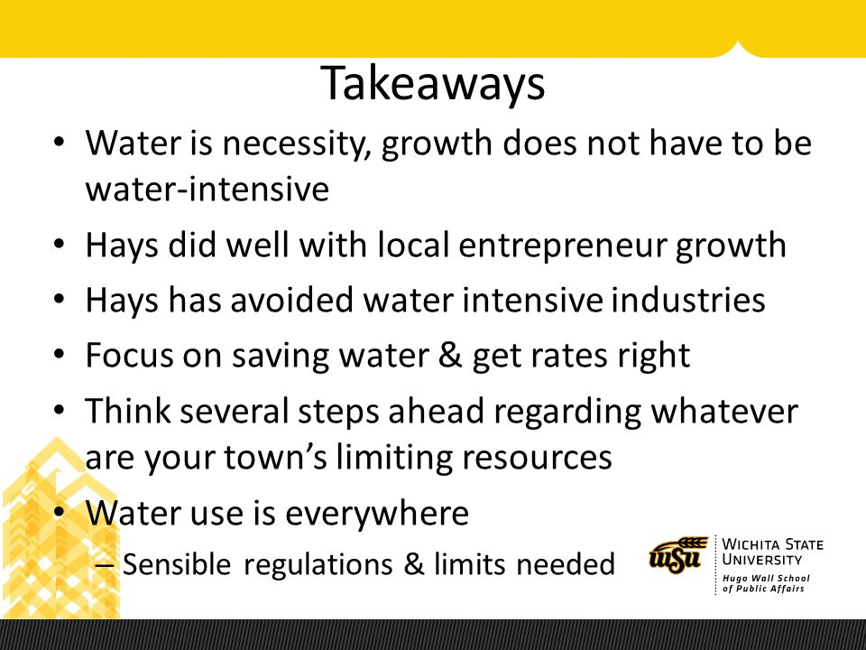 Takeaways Water is necessity, growth does not have to be water-intensive Hays did well with local entrepreneur growth Hays has avoided water intensive industries Focus on saving water & get rates right Think several steps ahead regarding whatever are your town's limiting resources Water use is everywhere – Sensible regulations & limits needed