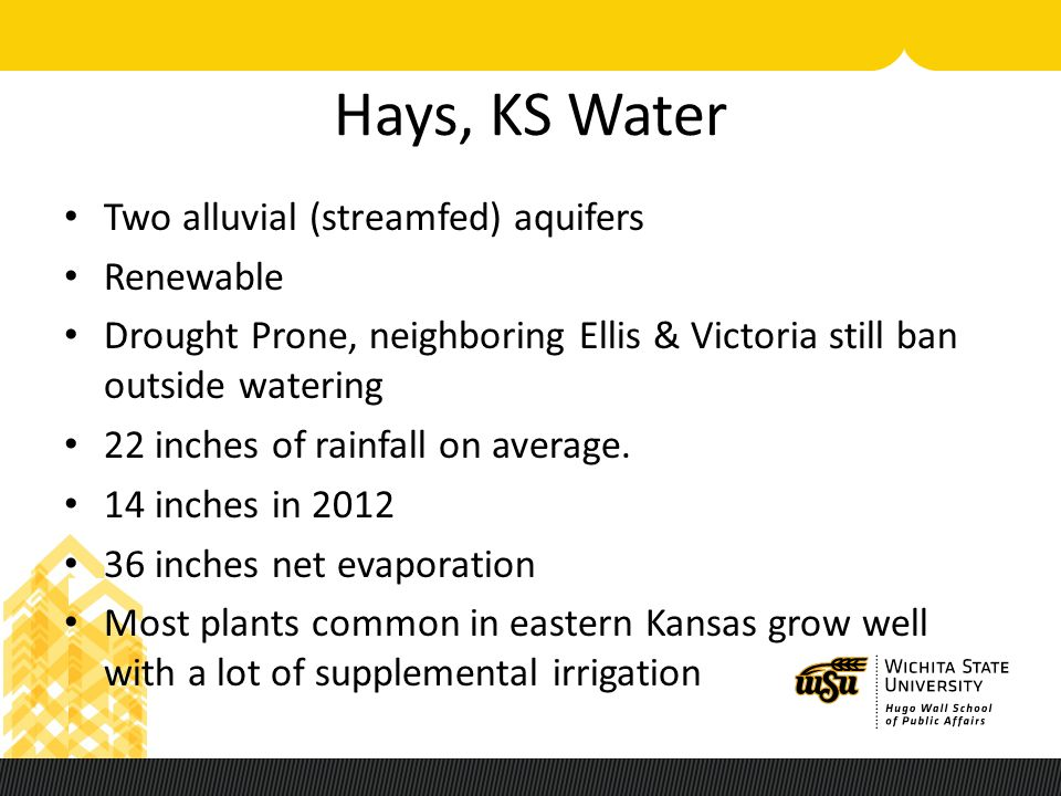 Hays, KS Water Two alluvial (streamfed) aquifers Renewable Drought Prone, neighboring Ellis & Victoria still ban outside watering 22 inches of rainfal