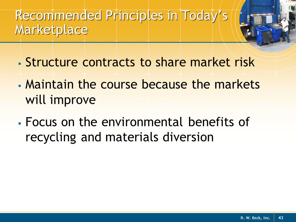 R. W. Beck, Inc. 43 Recommended Principles in Today's Marketplace  Structure contracts to share market risk  Maintain the course because the markets