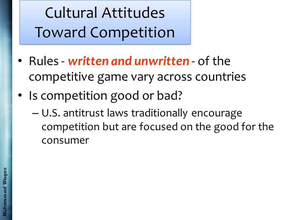 Muhammad Waqas Cultural Attitudes Toward Competition Rules - written and unwritten - of the competitive game vary across countries Is competition good or bad.