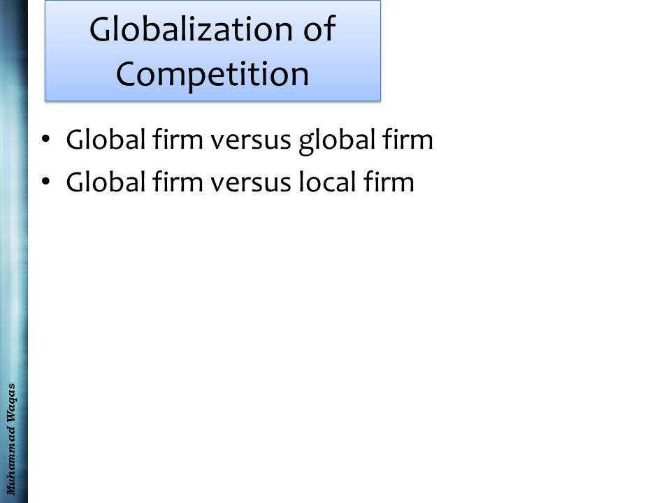Muhammad Waqas Globalization of Competition Global firm versus global firm Global firm versus local firm