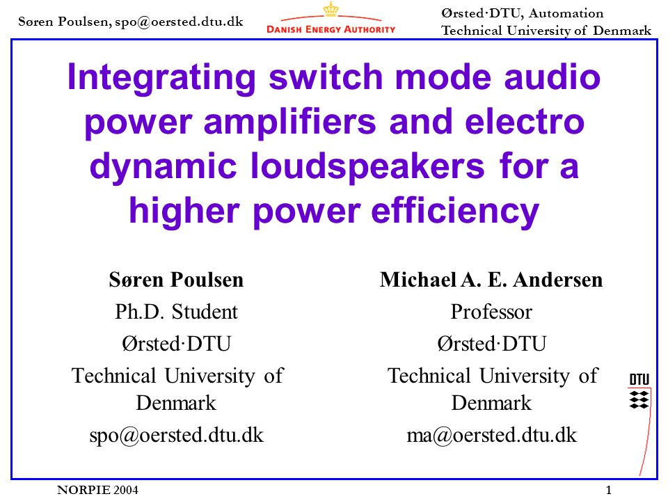 Søren Poulsen, spo@oersted.dtu.dk Ørsted·DTU, Automation Technical University of Denmark NORPIE 20041 Integrating switch mode audio power amplifiers and electro dynamic loudspeakers for a higher power efficiency Søren Poulsen Ph.D.