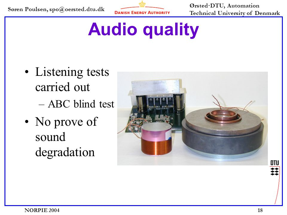 Søren Poulsen, spo@oersted.dtu.dk Ørsted·DTU, Automation Technical University of Denmark NORPIE 200418 Audio quality Listening tests carried out –ABC blind test No prove of sound degradation