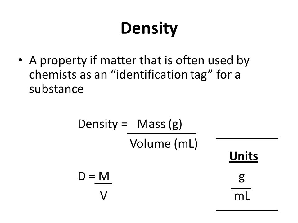 "Density A property if matter that is often used by chemists as an ""identification tag"" for a substance Density = Mass (g) D = M g Volume (mL) VmL Unit"